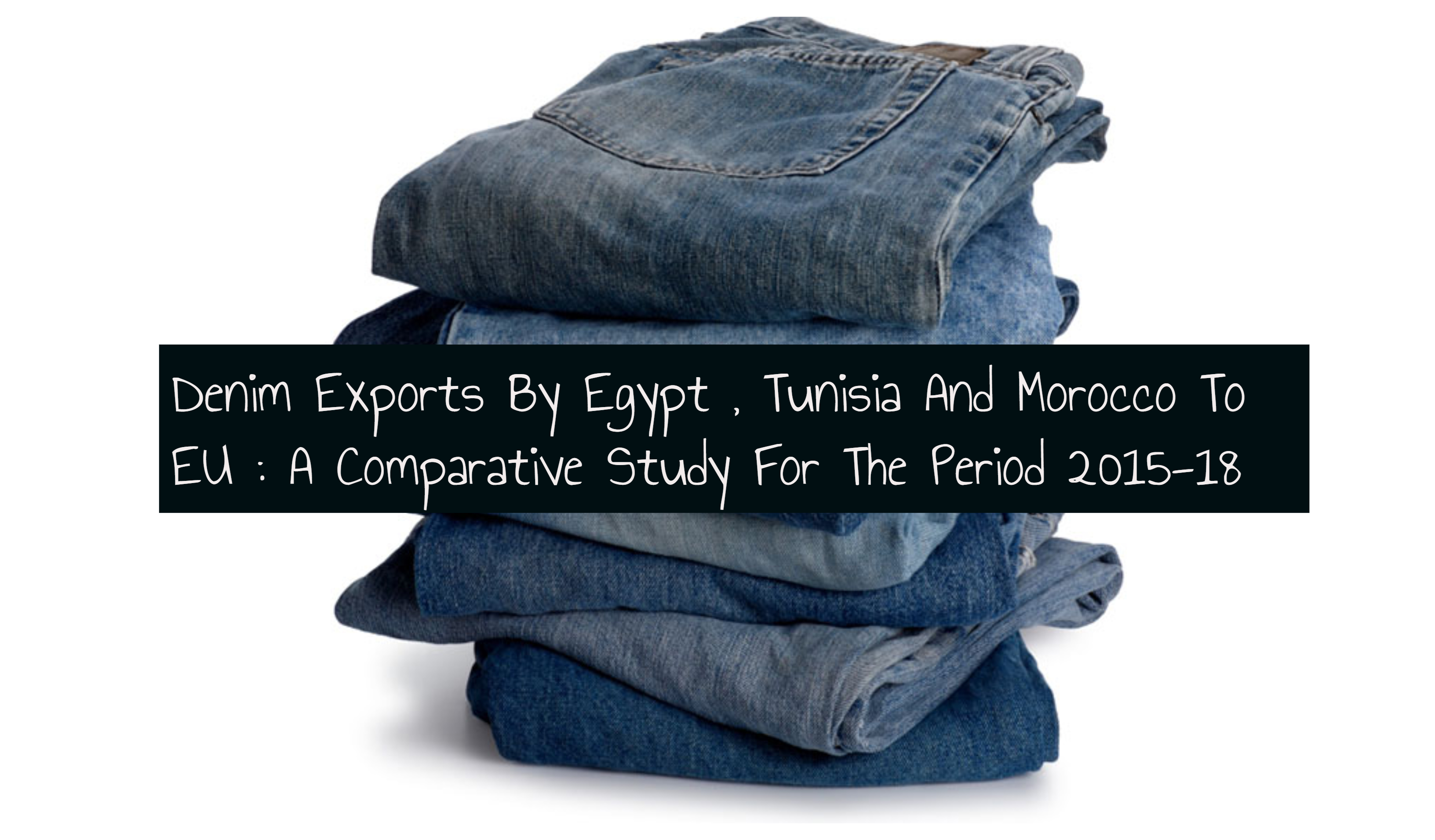 Denim Exports By Egypt , Tunisia And Morocco To EU : A Comparative Study For The Period 2015-18